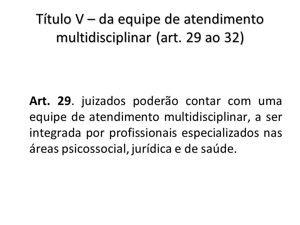 Título V – da equipe de atendimento multidisciplinar (art. 29 ao 32) Art. 29. juizados poderão contar com uma equipe de atendimento multidisciplinar,