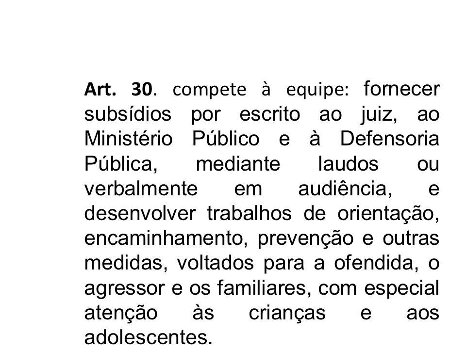 Art. 30. compete à equipe: fornecer subsídios por escrito ao juiz, ao Ministério Público e à Defensoria Pública, mediante laudos ou verbalmente em aud