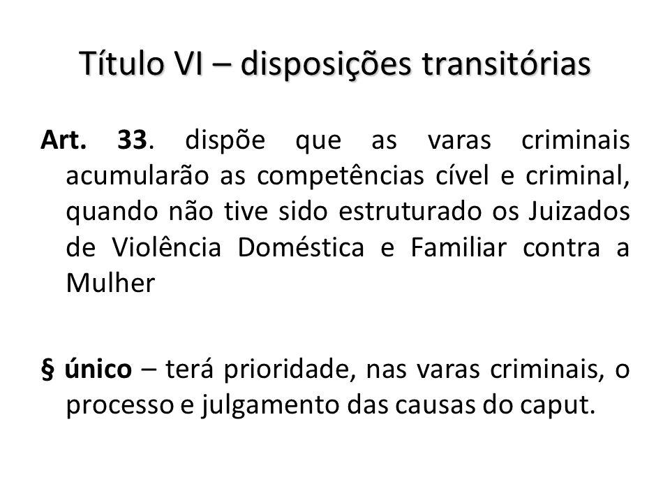 Título VI – disposições transitórias Art. 33. dispõe que as varas criminais acumularão as competências cível e criminal, quando não tive sido estrutur