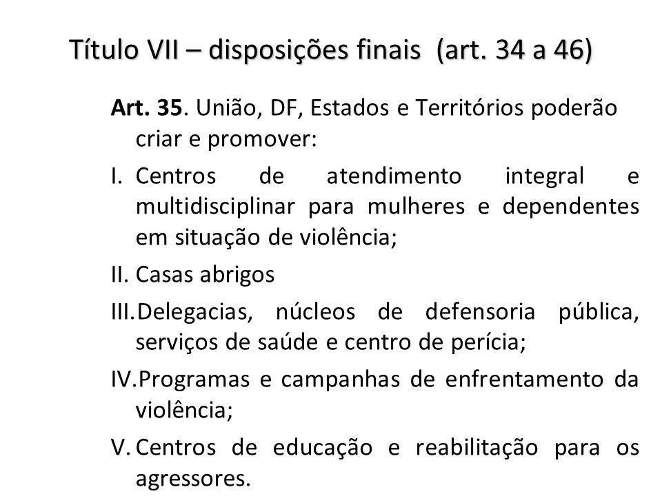 Título VII – disposições finais (art. 34 a 46) Art. 35. União, DF, Estados e Territórios poderão criar e promover: I.Centros de atendimento integral e