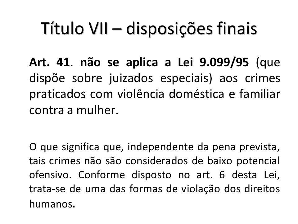 Título VII – disposições finais Art. 41. não se aplica a Lei 9.099/95 (que dispõe sobre juizados especiais) aos crimes praticados com violência domést