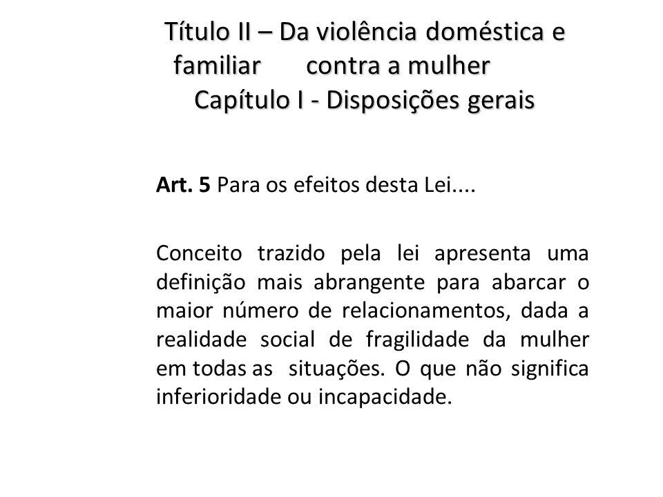 Título II – Da violência doméstica e familiar contra a mulher Capítulo I - Disposições gerais Art. 5 Para os efeitos desta Lei.... Conceito trazido pe