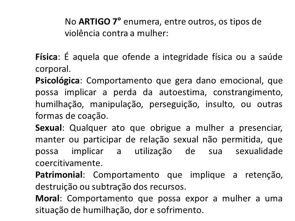 No ARTIGO 7° enumera, entre outros, os tipos de violência contra a mulher: Física: É aquela que ofende a integridade física ou a saúde corporal. Psico