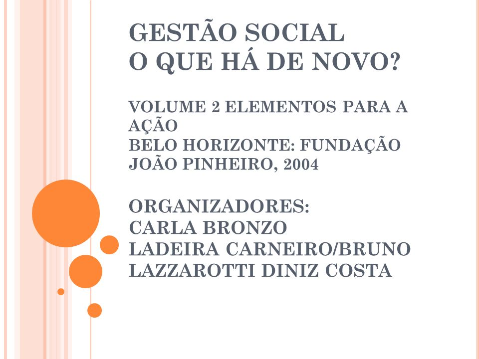 GESTÃO SOCIAL O QUE HÁ DE NOVO? VOLUME 2 ELEMENTOS PARA A AÇÃO BELO HORIZONTE: FUNDAÇÃO JOÃO PINHEIRO, 2004 ORGANIZADORES: CARLA BRONZO LADEIRA CARNEI