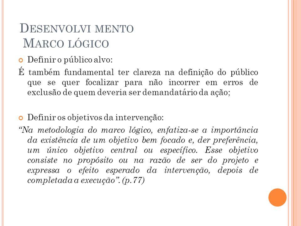D ESENVOLVI MENTO M ARCO LÓGICO Definir o público alvo: É também fundamental ter clareza na definição do público que se quer focalizar para não incorr
