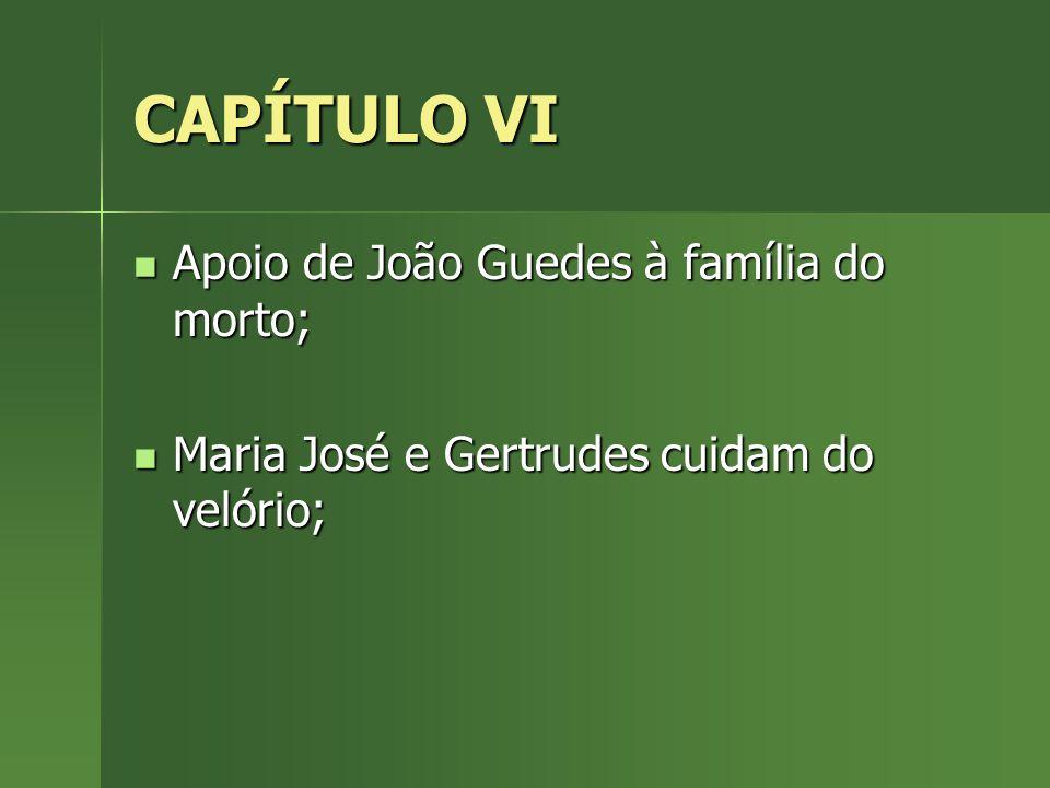CAPÍTULO VI Apoio de João Guedes à família do morto; Apoio de João Guedes à família do morto; Maria José e Gertrudes cuidam do velório; Maria José e G