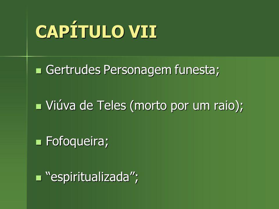 CAPÍTULO VII Gertrudes Personagem funesta; Gertrudes Personagem funesta; Viúva de Teles (morto por um raio); Viúva de Teles (morto por um raio); Fofoq