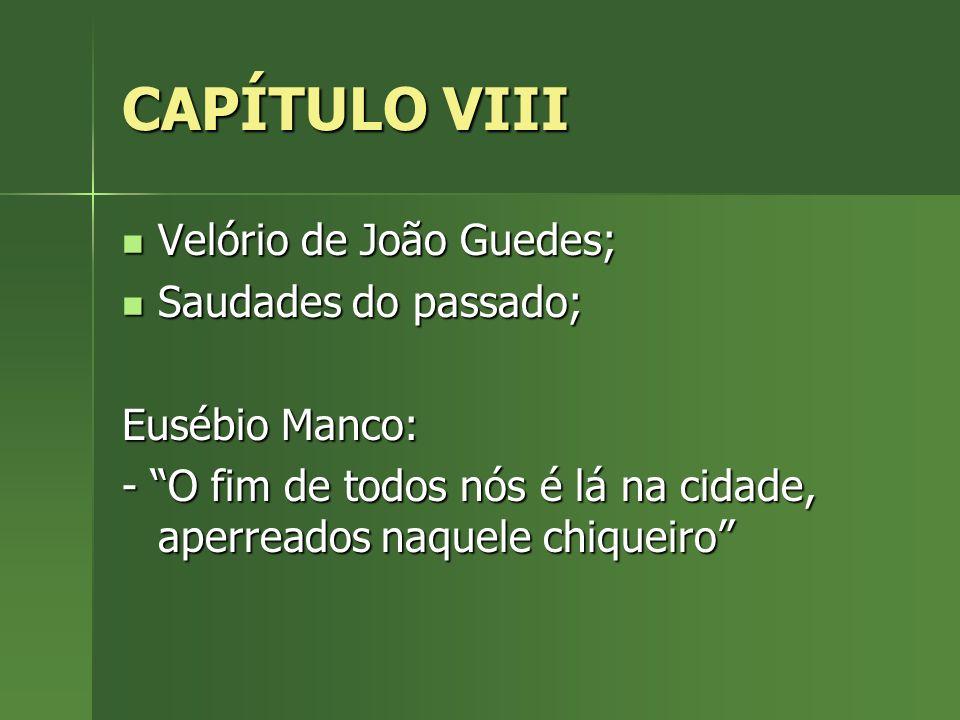 CAPÍTULO VIII Velório de João Guedes; Velório de João Guedes; Saudades do passado; Saudades do passado; Eusébio Manco: - O fim de todos nós é lá na ci