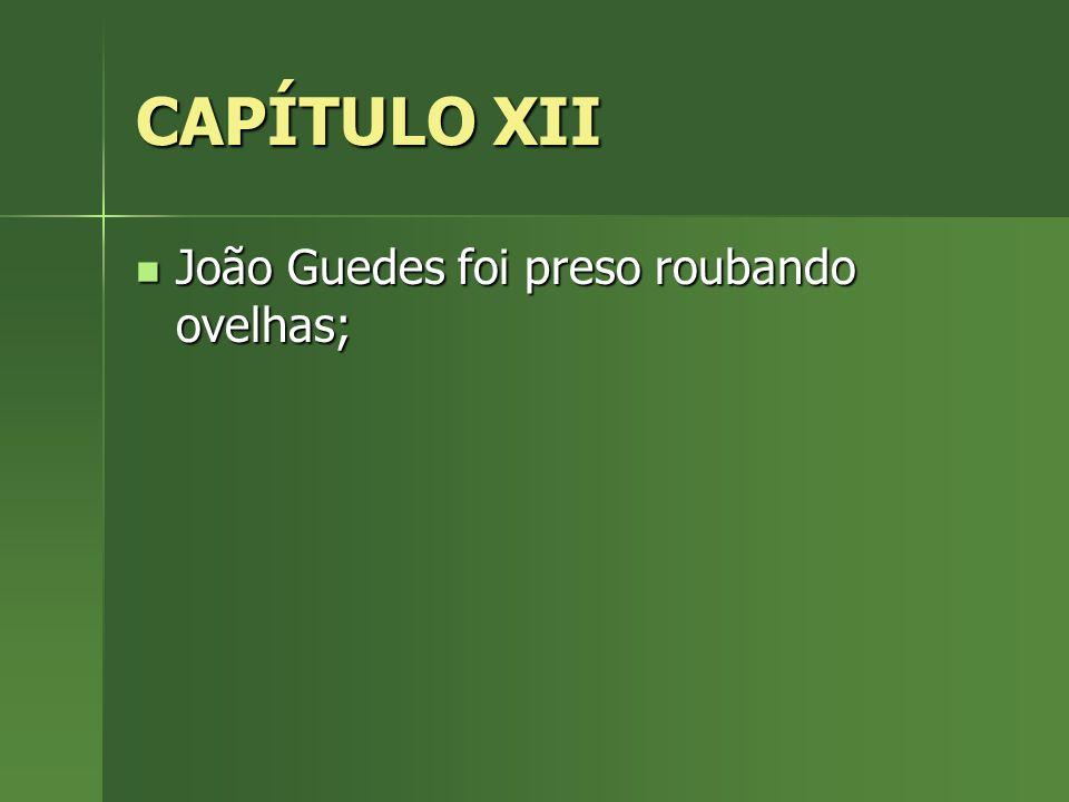 CAPÍTULO XII João Guedes foi preso roubando ovelhas; João Guedes foi preso roubando ovelhas;
