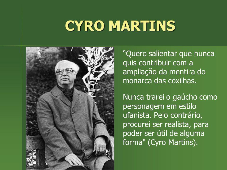 CYRO MARTINS Quero salientar que nunca quis contribuir com a ampliação da mentira do monarca das coxilhas. Nunca trarei o gaúcho como personagem em es
