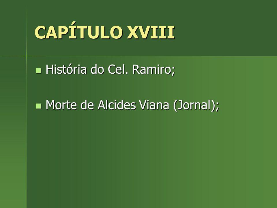 CAPÍTULO XVIII História do Cel. Ramiro; História do Cel. Ramiro; Morte de Alcides Viana (Jornal); Morte de Alcides Viana (Jornal);