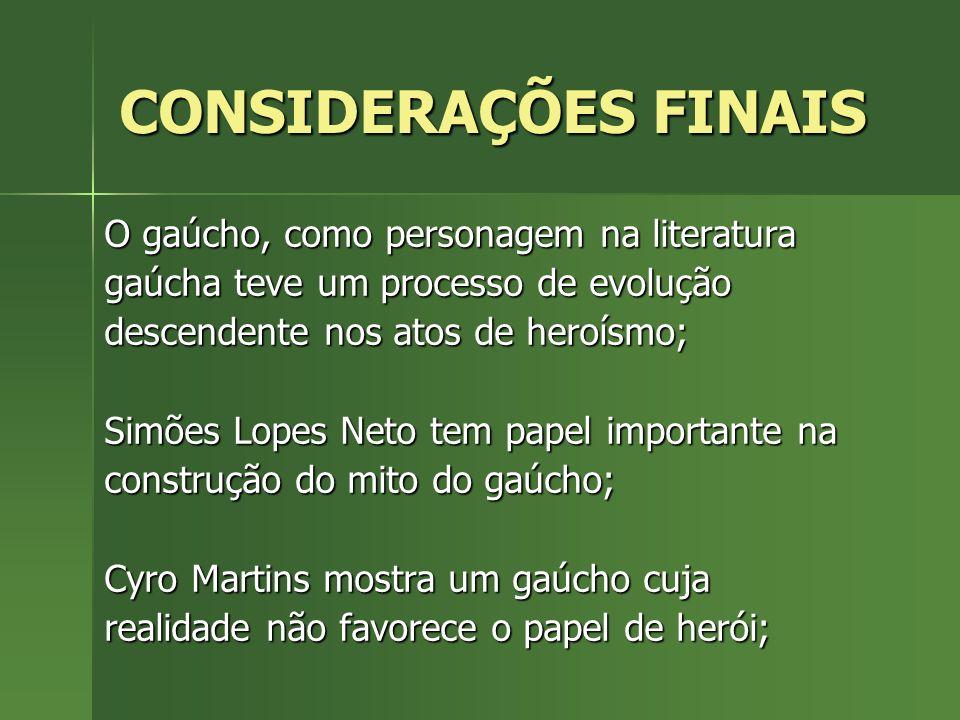 CONSIDERAÇÕES FINAIS O gaúcho, como personagem na literatura gaúcha teve um processo de evolução descendente nos atos de heroísmo; Simões Lopes Neto t