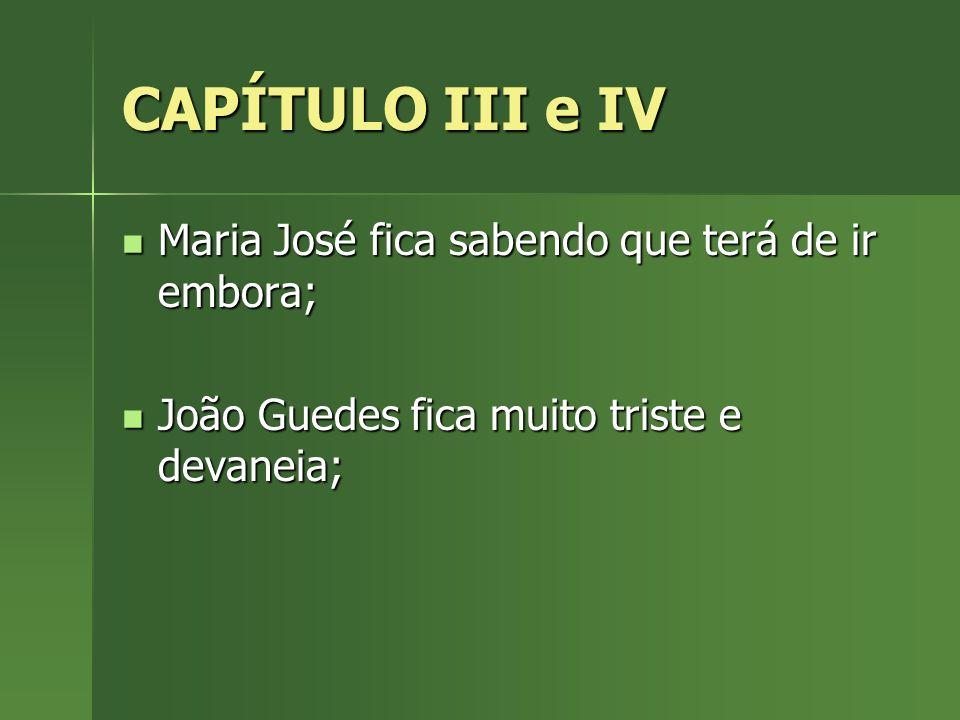 CAPÍTULO III e IV Maria José fica sabendo que terá de ir embora; Maria José fica sabendo que terá de ir embora; João Guedes fica muito triste e devane