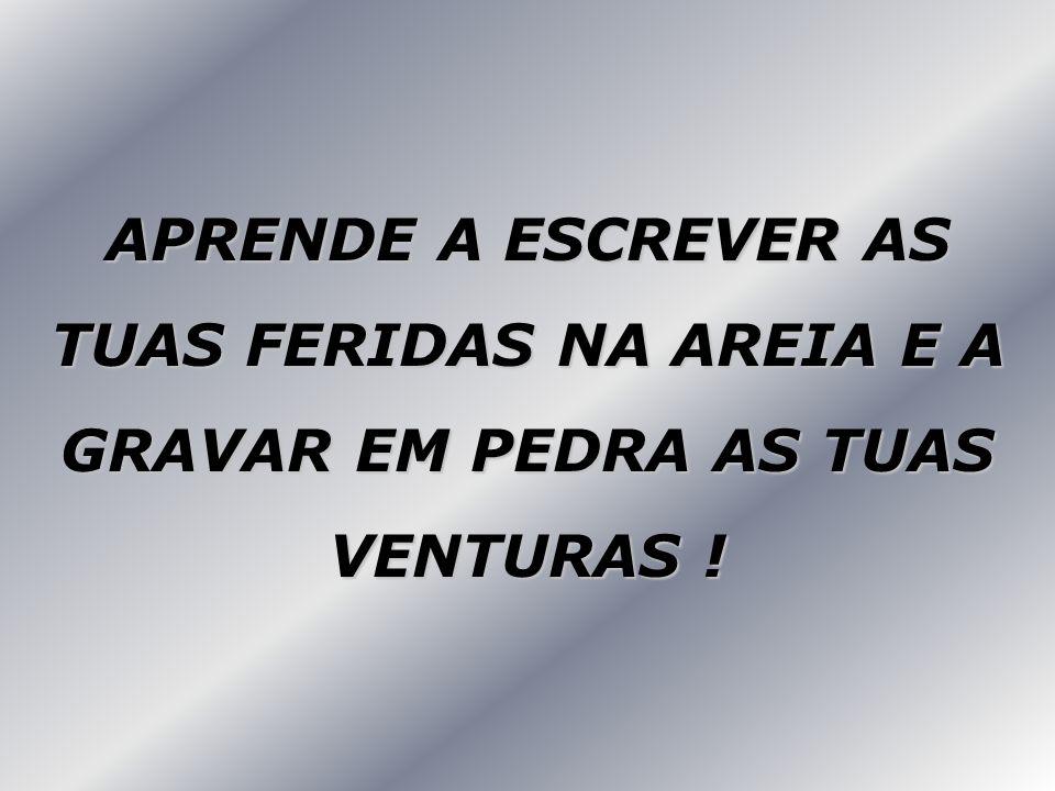 APRENDE A ESCREVER AS TUAS FERIDAS NA AREIA E A GRAVAR EM PEDRA AS TUAS VENTURAS !