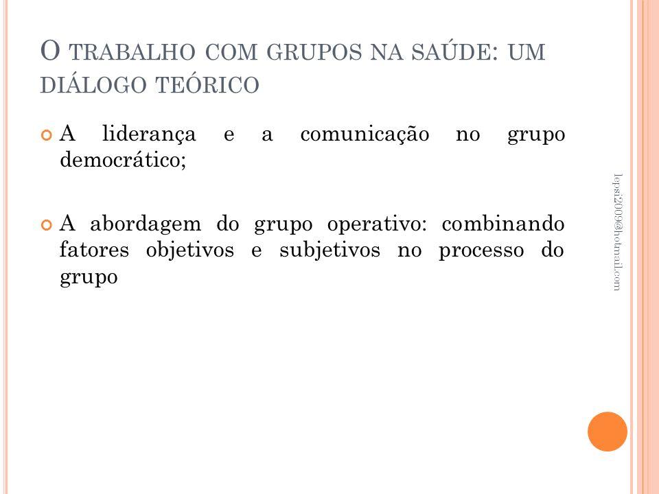 O TRABALHO COM GRUPOS NA SAÚDE : UM DIÁLOGO TEÓRICO A liderança e a comunicação no grupo democrático; A abordagem do grupo operativo: combinando fator