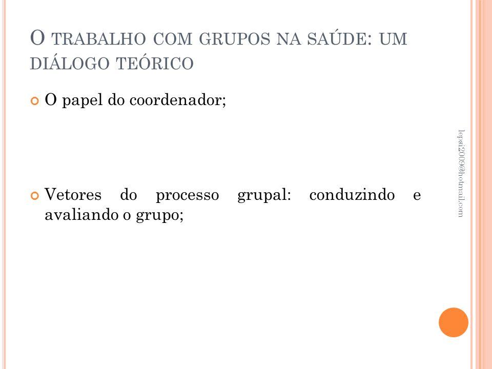 O TRABALHO COM GRUPOS NA SAÚDE : UM DIÁLOGO TEÓRICO O papel do coordenador; Vetores do processo grupal: conduzindo e avaliando o grupo; lepsi2009@hotm