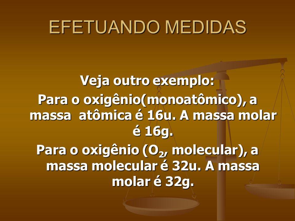 EFETUANDO MEDIDAS Veja outro exemplo: Para o oxigênio(monoatômico), a massa atômica é 16u. A massa molar é 16g. Para o oxigênio (O 2, molecular), a ma