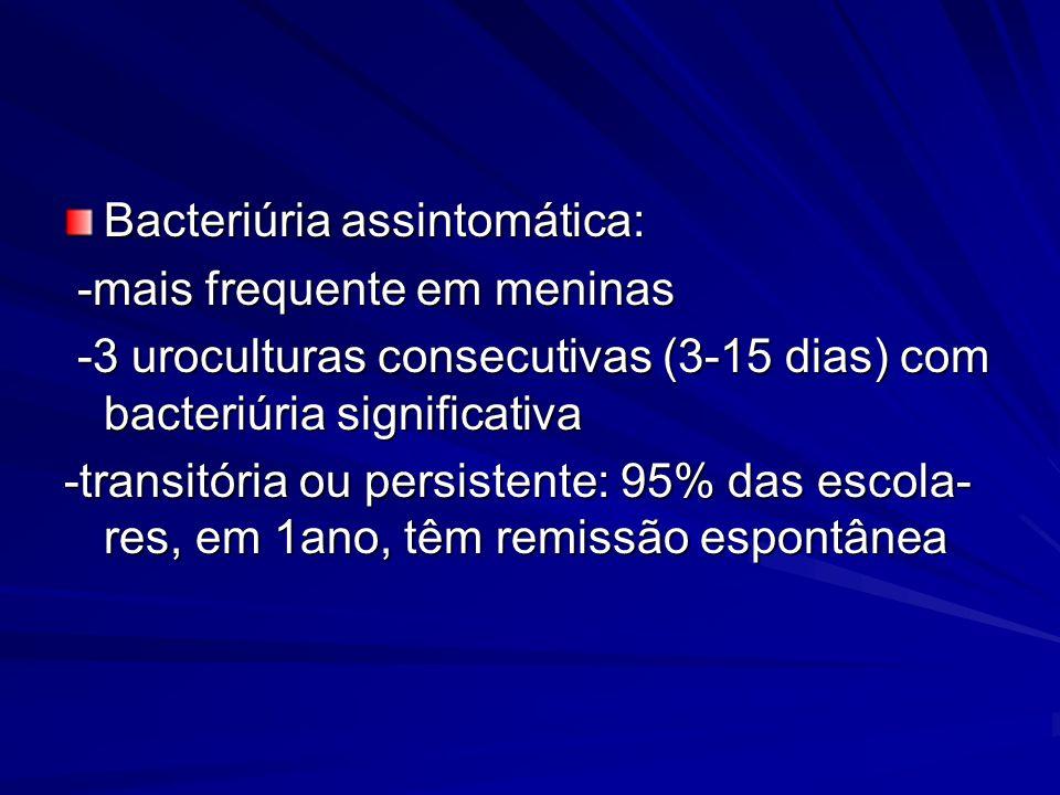 Bacteriúria assintomática: -mais frequente em meninas -mais frequente em meninas -3 uroculturas consecutivas (3-15 dias) com bacteriúria significativa