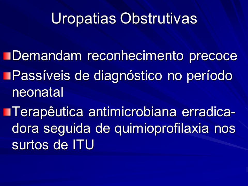 Uropatias Obstrutivas Demandam reconhecimento precoce Passíveis de diagnóstico no período neonatal Terapêutica antimicrobiana erradica- dora seguida d