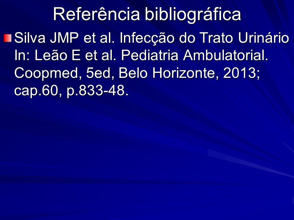 Referência bibliográfica Silva JMP et al. Infecção do Trato Urinário In: Leão E et al. Pediatria Ambulatorial. Coopmed, 5ed, Belo Horizonte, 2013; cap