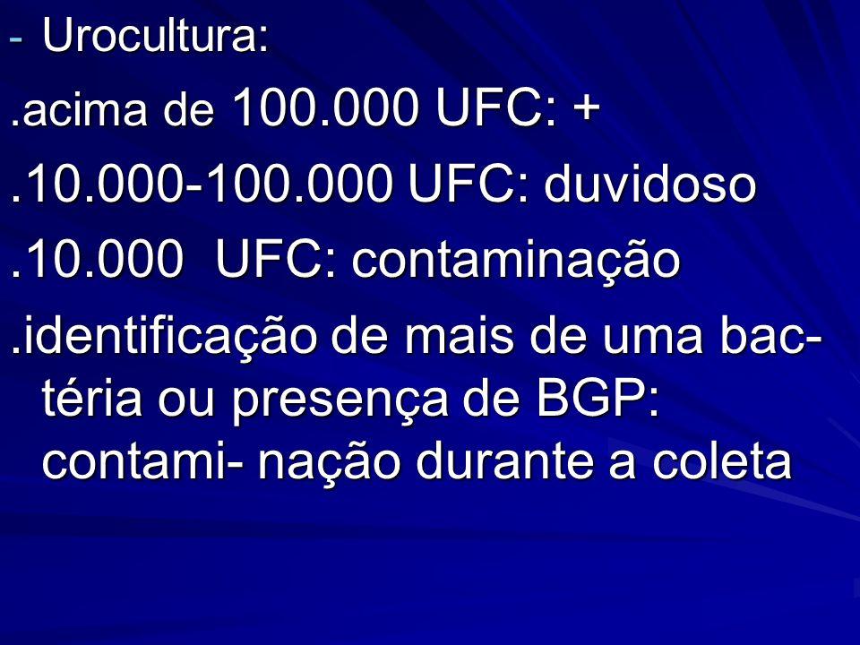 - Urocultura:.acima de 100.000 UFC: +.10.000-100.000 UFC: duvidoso.10.000 UFC: contaminação.identificação de mais de uma bac- téria ou presença de BGP