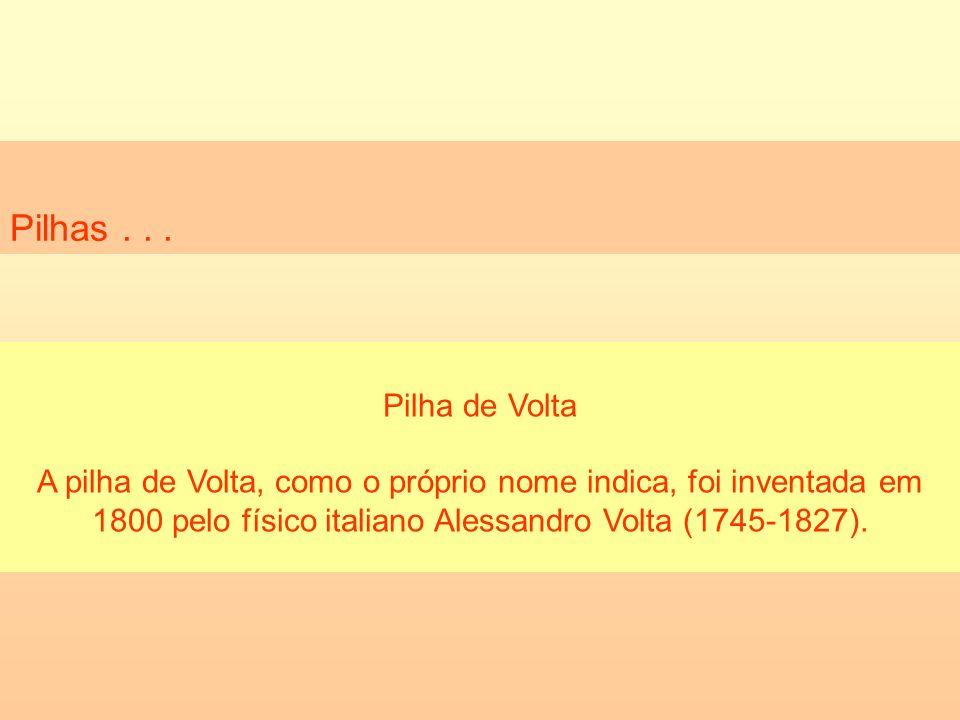 Pilhas... Pilha de Volta A pilha de Volta, como o próprio nome indica, foi inventada em 1800 pelo físico italiano Alessandro Volta (1745-1827).