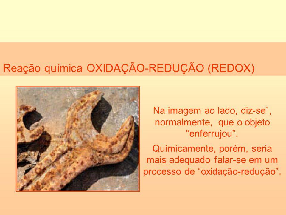 Reação química OXIDAÇÃO-REDUÇÃO (REDOX) Na imagem ao lado, diz-se`, normalmente, que o objeto enferrujou. Quimicamente, porém, seria mais adequado fal