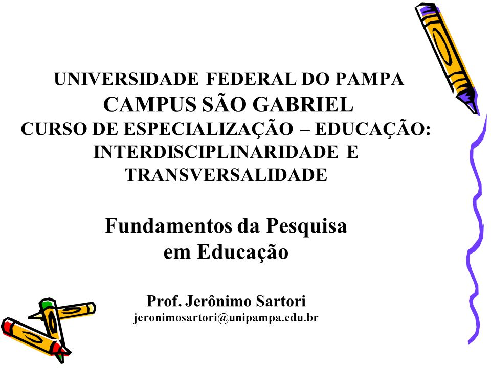 UNIVERSIDADE FEDERAL DO PAMPA CAMPUS SÃO GABRIEL CURSO DE ESPECIALIZAÇÃO – EDUCAÇÃO: INTERDISCIPLINARIDADE E TRANSVERSALIDADE Fundamentos da Pesquisa em Educação Prof.