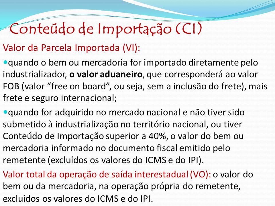Conteúdo de Importação (CI) Valor da Parcela Importada (VI): quando o bem ou mercadoria for importado diretamente pelo industrializador, o valor aduan