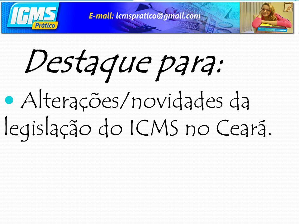 Destaque para: Alterações/novidades da legislação do ICMS no Ceará.