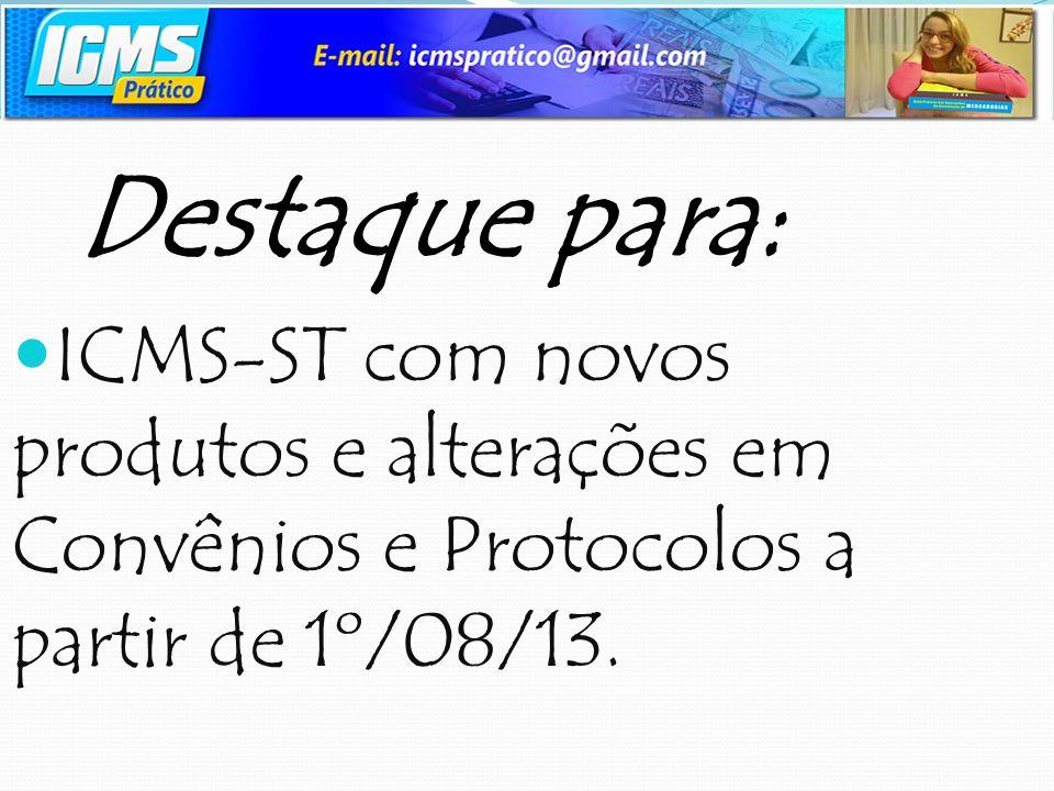Destaque para: ICMS-ST com novos produtos e alterações em Convênios e Protocolos a partir de 1º/08/13.