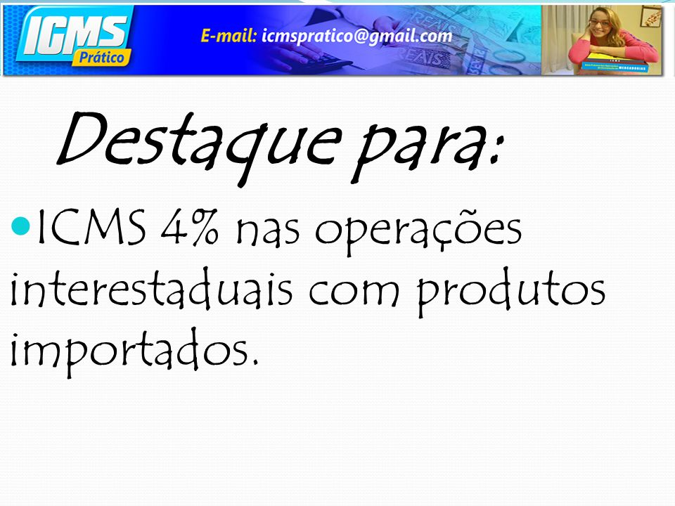 Destaque para: ICMS 4% nas operações interestaduais com produtos importados.