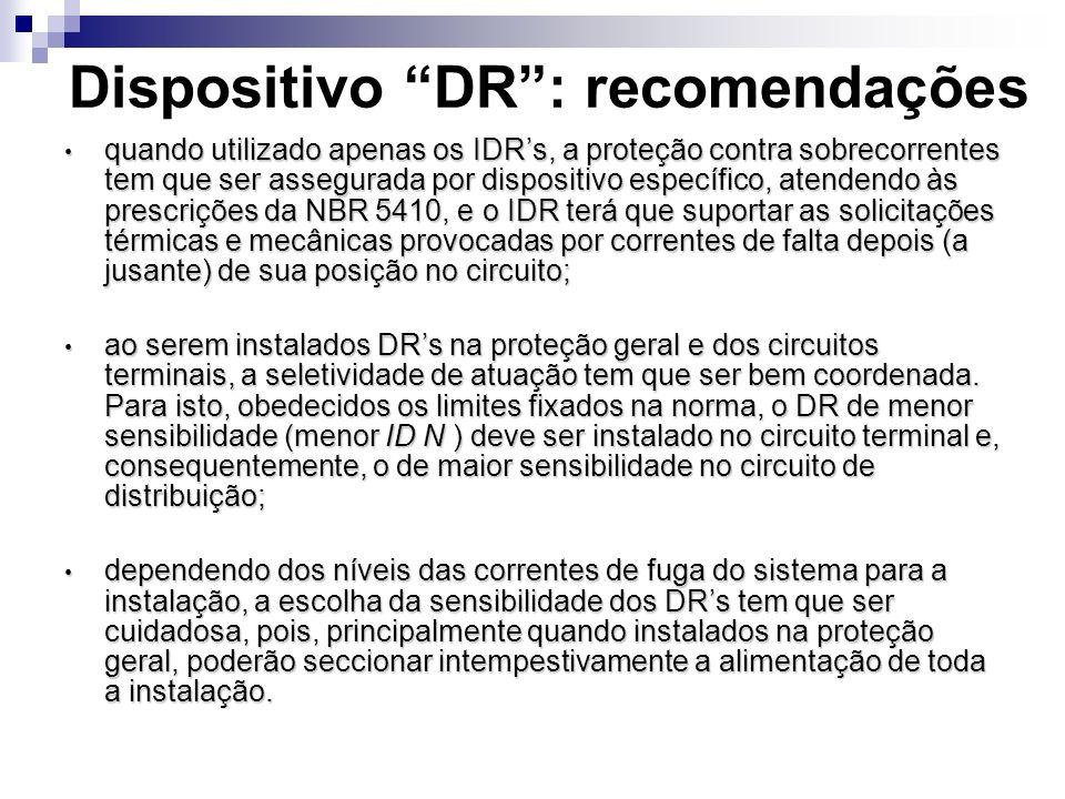 Dispositivo DR: recomendações quando utilizado apenas os IDRs, a proteção contra sobrecorrentes tem que ser assegurada por dispositivo específico, atendendo às prescrições da NBR 5410, e o IDR terá que suportar as solicitações térmicas e mecânicas provocadas por correntes de falta depois (a jusante) de sua posição no circuito; quando utilizado apenas os IDRs, a proteção contra sobrecorrentes tem que ser assegurada por dispositivo específico, atendendo às prescrições da NBR 5410, e o IDR terá que suportar as solicitações térmicas e mecânicas provocadas por correntes de falta depois (a jusante) de sua posição no circuito; ao serem instalados DRs na proteção geral e dos circuitos terminais, a seletividade de atuação tem que ser bem coordenada.