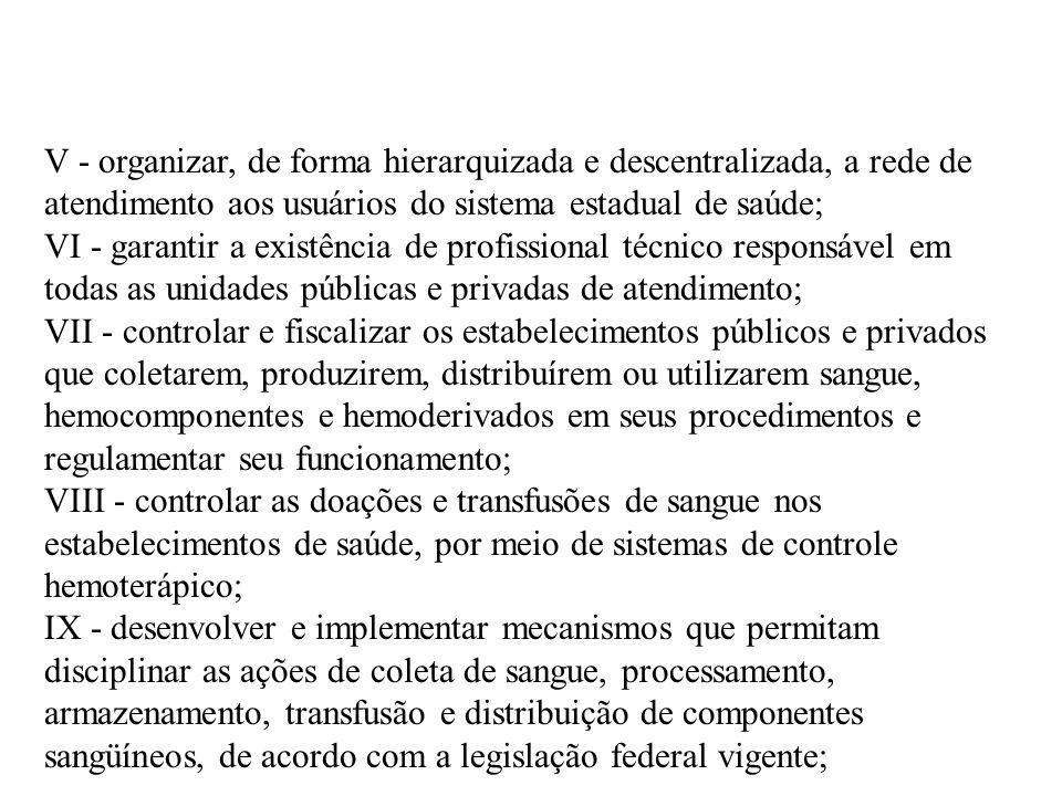 V - organizar, de forma hierarquizada e descentralizada, a rede de atendimento aos usuários do sistema estadual de saúde; VI - garantir a existência d