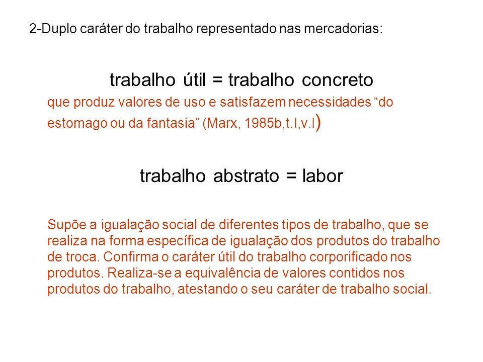 2-Duplo caráter do trabalho representado nas mercadorias: trabalho útil = trabalho concreto que produz valores de uso e satisfazem necessidades do est