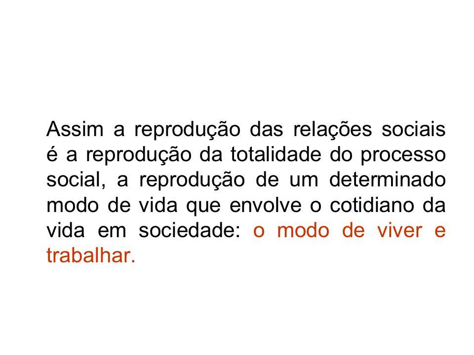 Assim a reprodução das relações sociais é a reprodução da totalidade do processo social, a reprodução de um determinado modo de vida que envolve o cot