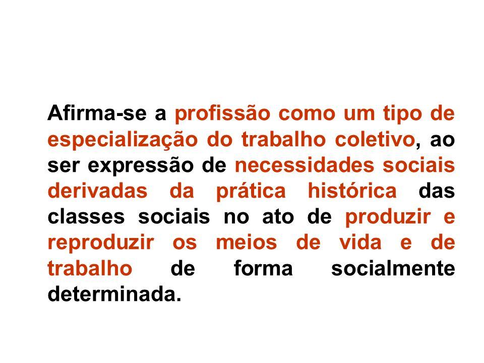 Afirma-se a profissão como um tipo de especialização do trabalho coletivo, ao ser expressão de necessidades sociais derivadas da prática histórica das