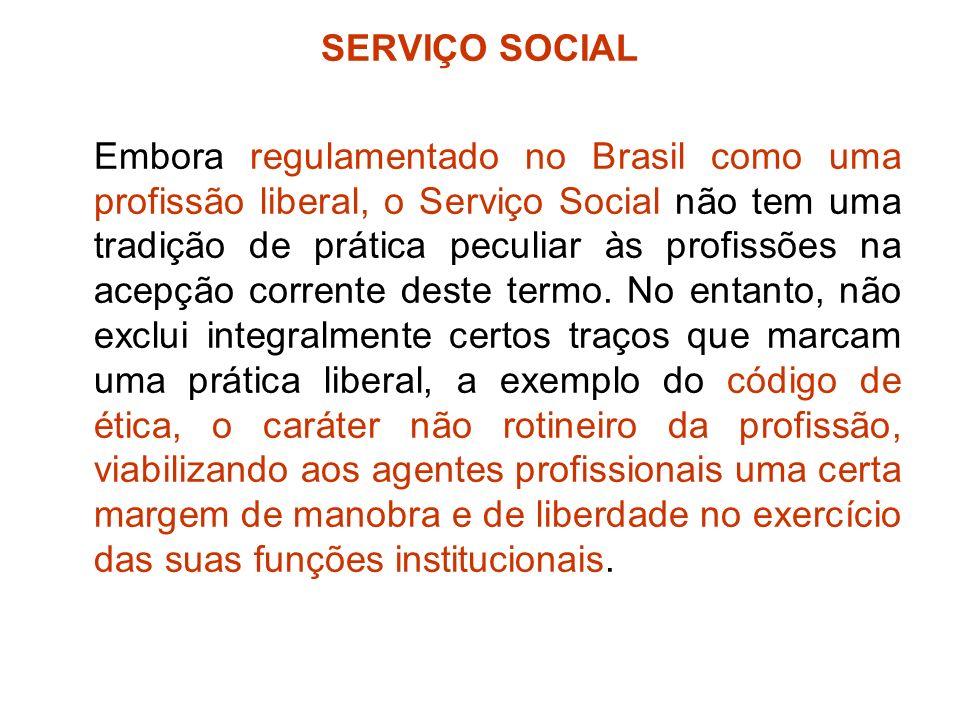 SERVIÇO SOCIAL Embora regulamentado no Brasil como uma profissão liberal, o Serviço Social não tem uma tradição de prática peculiar às profissões na a