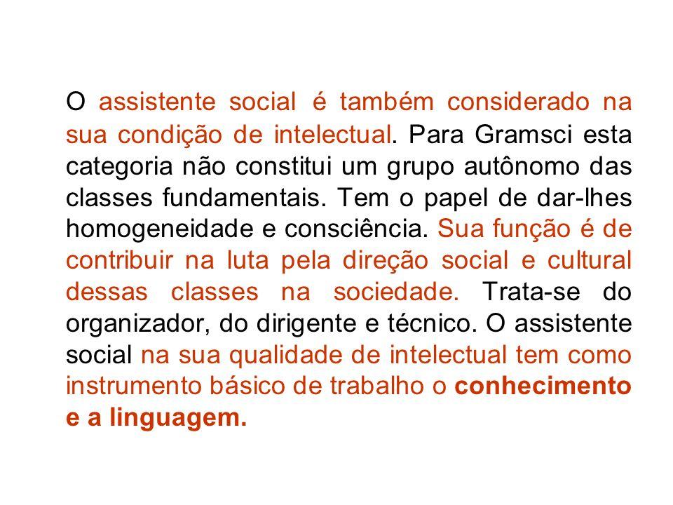 O assistente social é também considerado na sua condição de intelectual. Para Gramsci esta categoria não constitui um grupo autônomo das classes funda