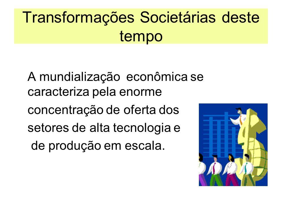 Transformações Societárias deste tempo A mundialização econômica se caracteriza pela enorme concentração de oferta dos setores de alta tecnologia e de