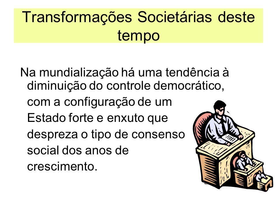 Transformações Societárias deste tempo Na mundialização há uma tendência à diminuição do controle democrático, com a configuração de um Estado forte e