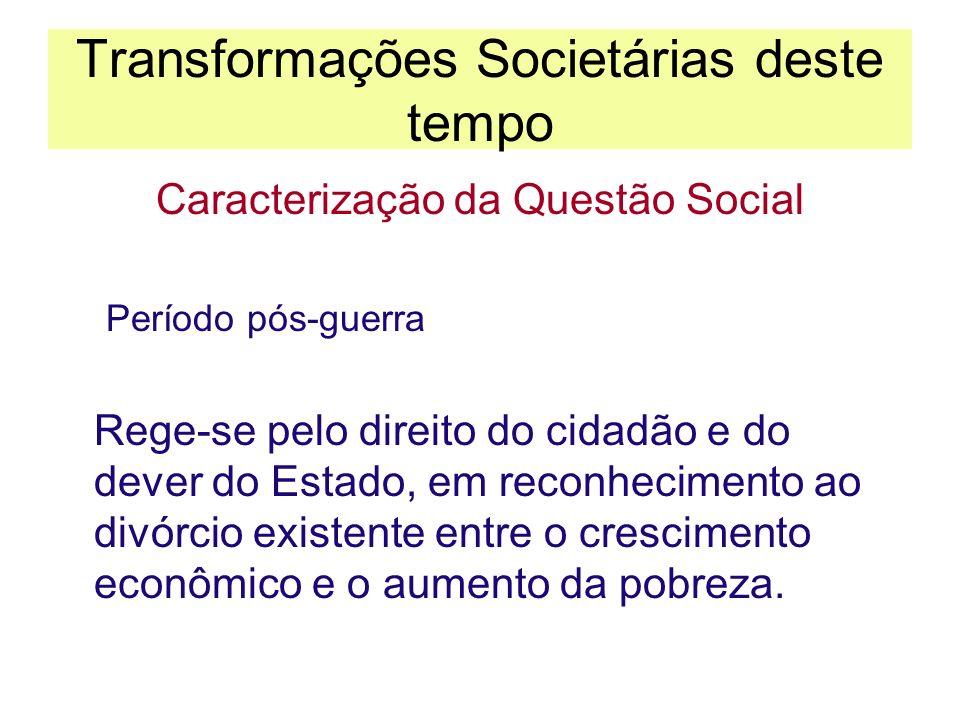 Transformações Societárias deste tempo Caracterização da Questão Social Período pós-guerra Rege-se pelo direito do cidadão e do dever do Estado, em re