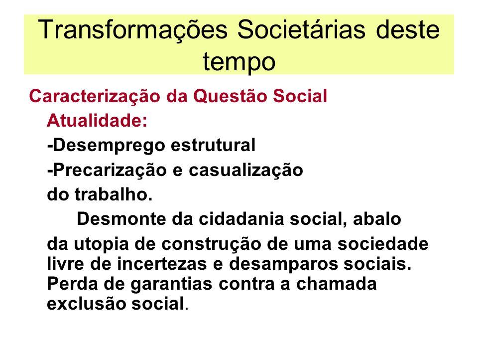 Transformações Societárias deste tempo Caracterização da Questão Social Atualidade: -Desemprego estrutural -Precarização e casualização do trabalho. D