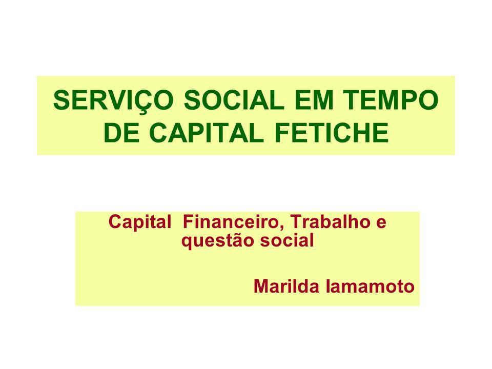 SERVIÇO SOCIAL EM TEMPO DE CAPITAL FETICHE Capital Financeiro, Trabalho e questão social Marilda Iamamoto