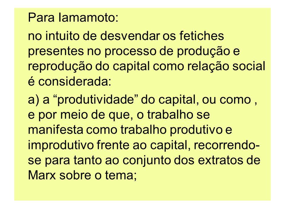 Para Iamamoto: no intuito de desvendar os fetiches presentes no processo de produção e reprodução do capital como relação social é considerada: a) a p