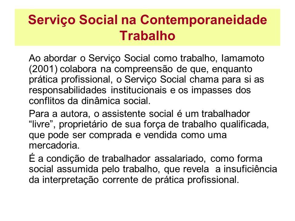 Serviço Social na Contemporaneidade Trabalho Ao abordar o Serviço Social como trabalho, Iamamoto (2001) colabora na compreensão de que, enquanto práti