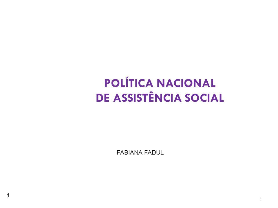 1 1 POLÍTICA NACIONAL DE ASSISTÊNCIA SOCIAL FABIANA FADUL