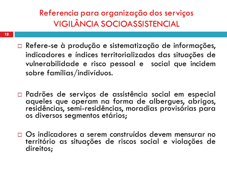 Referencia para organização dos serviços VIGILÂNCIA SOCIOASSISTENCIAL 18 Refere-se à produção e sistematização de informações, indicadores e índices territorializados das situações de vulnerabilidade e risco pessoal e social que incidem sobre famílias/indivíduos.