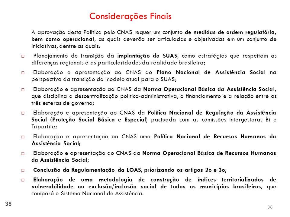 38 Considerações Finais A aprovação desta Política pelo CNAS requer um conjunto de medidas de ordem regulatória, bem como operacional, as quais deverão ser articuladas e objetivadas em um conjunto de iniciativas, dentre as quais: Planejamento de transição da implantação do SUAS, como estratégias que respeitam as diferenças regionais e as particularidades da realidade brasileira; Elaboração e apresentação ao CNAS do Plano Nacional de Assistência Social na perspectiva da transição do modelo atual para o SUAS; Elaboração e apresentação ao CNAS da Norma Operacional Básica da Assistência Social, que disciplina a descentralização político-administrativa, o financiamento e a relação entre as três esferas de governo; Elaboração e apresentação ao CNAS da Política Nacional de Regulação da Assistência Social (Proteção Social Básica e Especial) pactuada com as comissões intergestoras Bi e Tripartite; Elaboração e apresentação ao CNAS uma Política Nacional de Recursos Humanos da Assistência Social; Elaboração e apresentação ao CNAS da Norma Operacional Básica de Recursos Humanos da Assistência Social; Conclusão da Regulamentação da LOAS, priorizando os artigos 2o e 3o; Elaboração de uma metodologia de construção de índices territorializados de vulnerabilidade ou exclusão/inclusão social de todos os municípios brasileiros, que comporá o Sistema Nacional de Assistência.