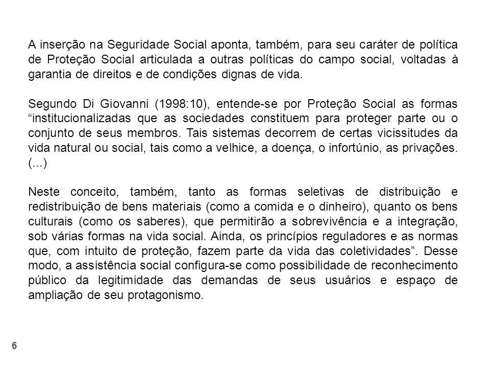 6 A inserção na Seguridade Social aponta, também, para seu caráter de política de Proteção Social articulada a outras políticas do campo social, voltadas à garantia de direitos e de condições dignas de vida.